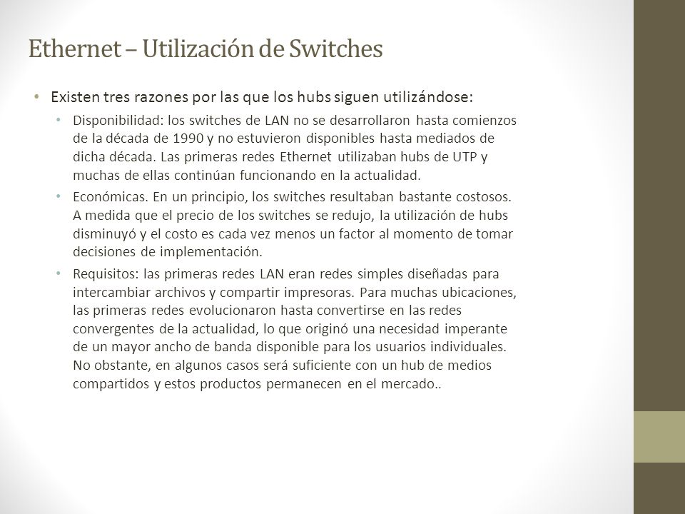 Ethernet – Utilización de Switches Existen tres razones por las que los hubs siguen utilizándose: Disponibilidad: los switches de LAN no se desarrolla