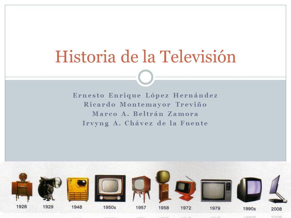 Ernesto Enrique López Hernández Ricardo Montemayor Treviño Marco A. Beltrán Zamora Irvyng A. Chávez de la Fuente Historia de la Televisión
