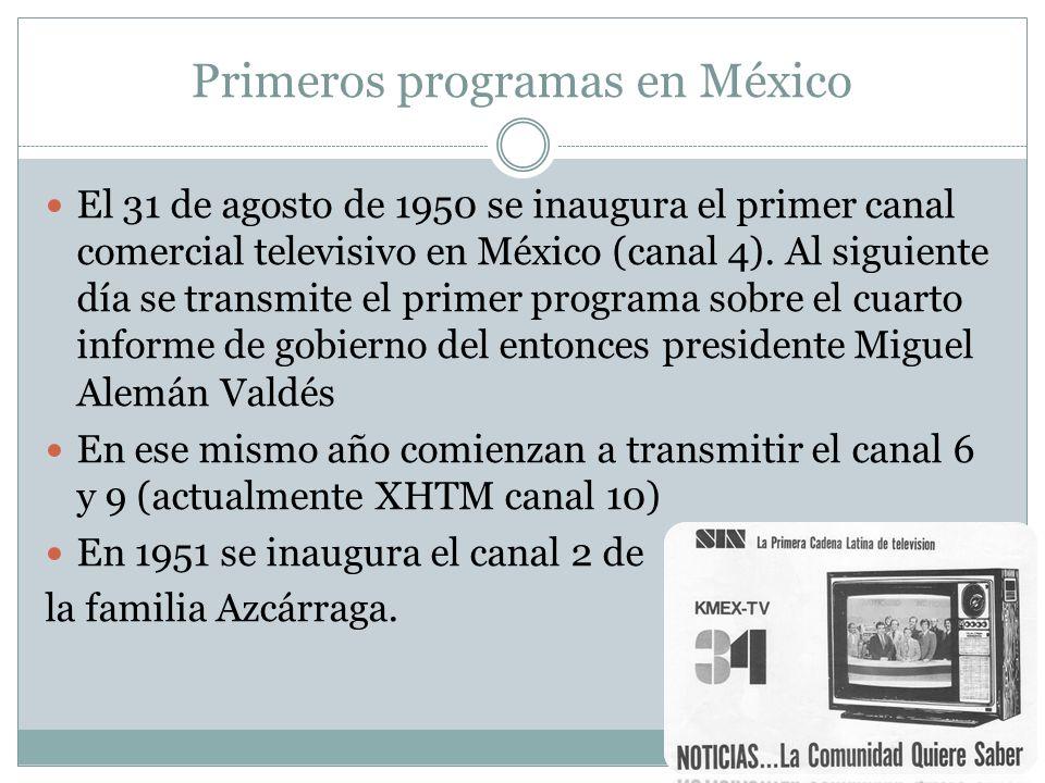 Primeros programas en México El 31 de agosto de 1950 se inaugura el primer canal comercial televisivo en México (canal 4). Al siguiente día se transmi