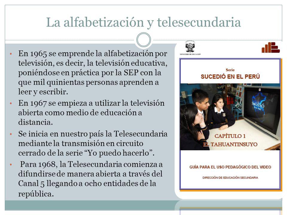 La alfabetización y telesecundaria En 1965 se emprende la alfabetización por televisión, es decir, la televisión educativa, poniéndose en práctica por