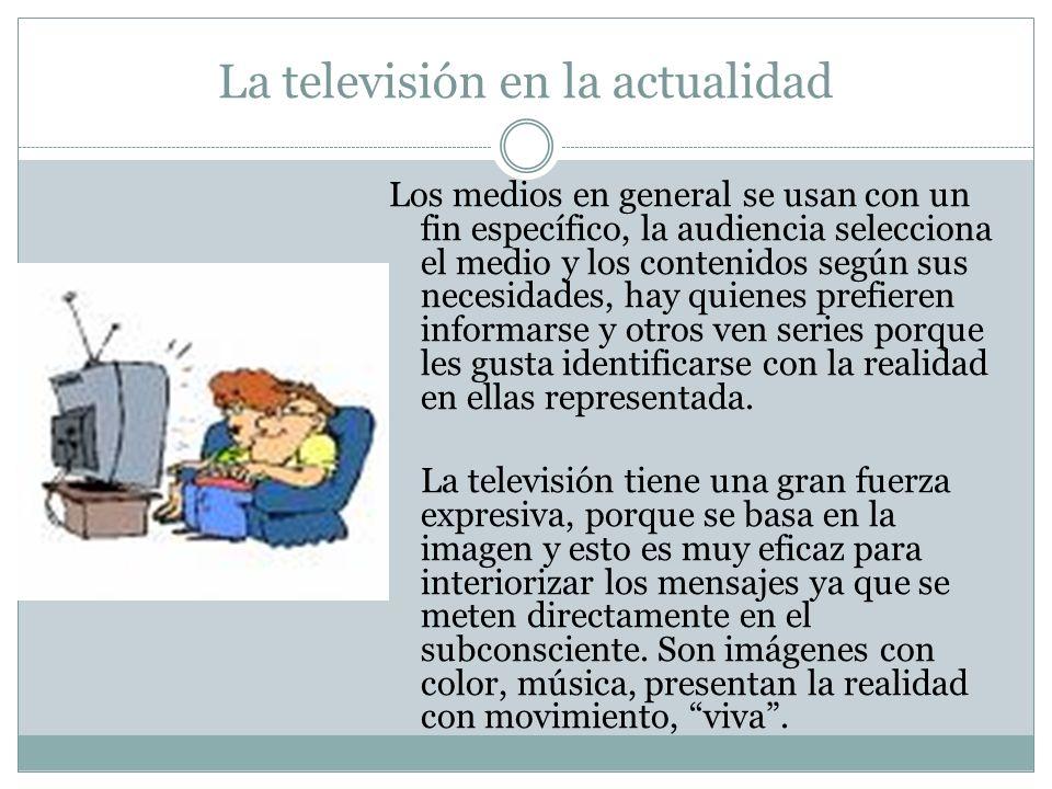 La televisión en la actualidad Los medios en general se usan con un fin específico, la audiencia selecciona el medio y los contenidos según sus necesi