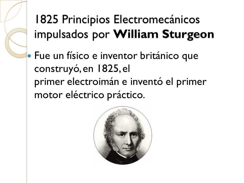 1825 Principios Electromecánicos impulsados por William Sturgeon Fue un físico e inventor británico que construyó, en 1825, el primer electroimán e in