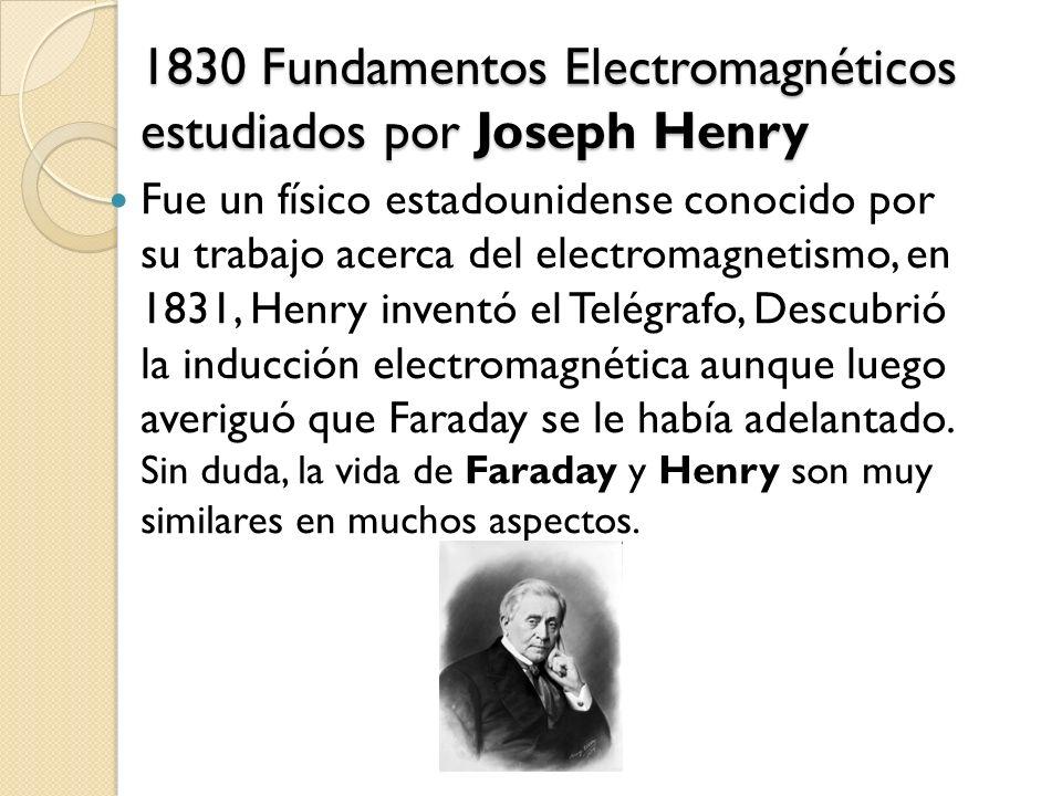 1830 Fundamentos Electromagnéticos estudiados por Joseph Henry Fue un físico estadounidense conocido por su trabajo acerca del electromagnetismo, en 1