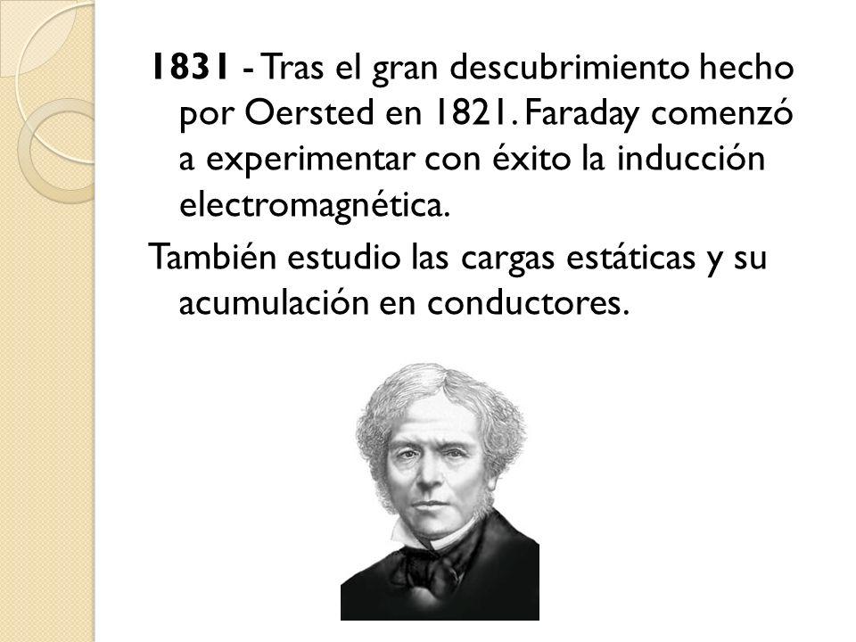 1831 - Tras el gran descubrimiento hecho por Oersted en 1821. Faraday comenzó a experimentar con éxito la inducción electromagnética. También estudio