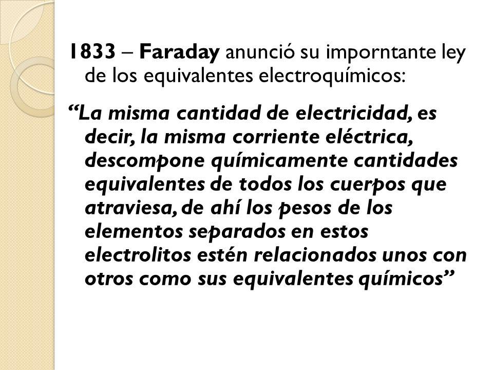 1833 – Faraday anunció su imporntante ley de los equivalentes electroquímicos: La misma cantidad de electricidad, es decir, la misma corriente eléctri