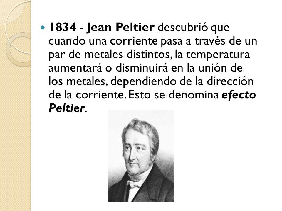 1834 - Jean Peltier descubrió que cuando una corriente pasa a través de un par de metales distintos, la temperatura aumentará o disminuirá en la unión