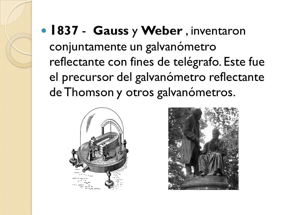 1 837 - Gauss y Weber, inventaron conjuntamente un galvanómetro reflectante con fines de telégrafo. Este fue el precursor del galvanómetro reflectante
