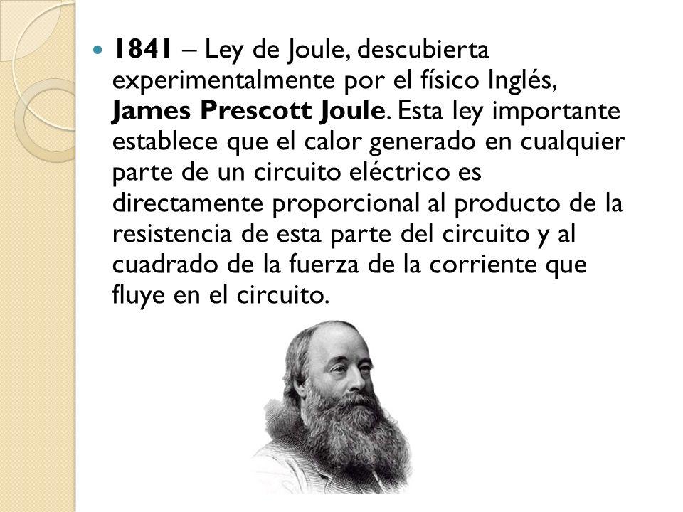 1841 – Ley de Joule, descubierta experimentalmente por el físico Inglés, James Prescott Joule. Esta ley importante establece que el calor generado en