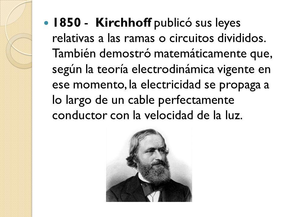1850 - Kirchhoff publicó sus leyes relativas a las ramas o circuitos divididos. También demostró matemáticamente que, según la teoría electrodinámica
