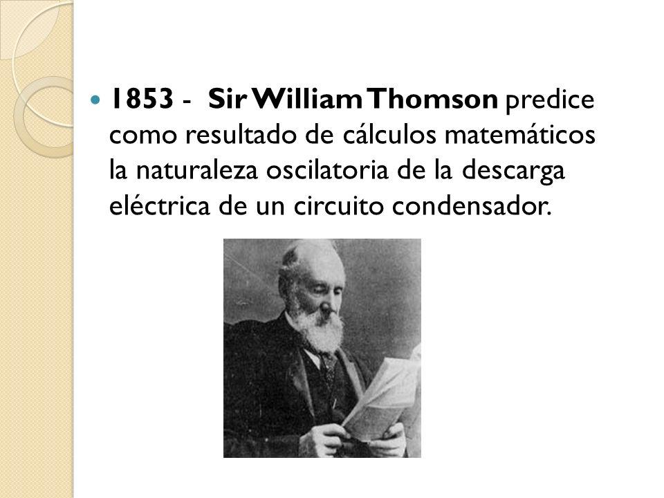 1853 - Sir William Thomson predice como resultado de cálculos matemáticos la naturaleza oscilatoria de la descarga eléctrica de un circuito condensado