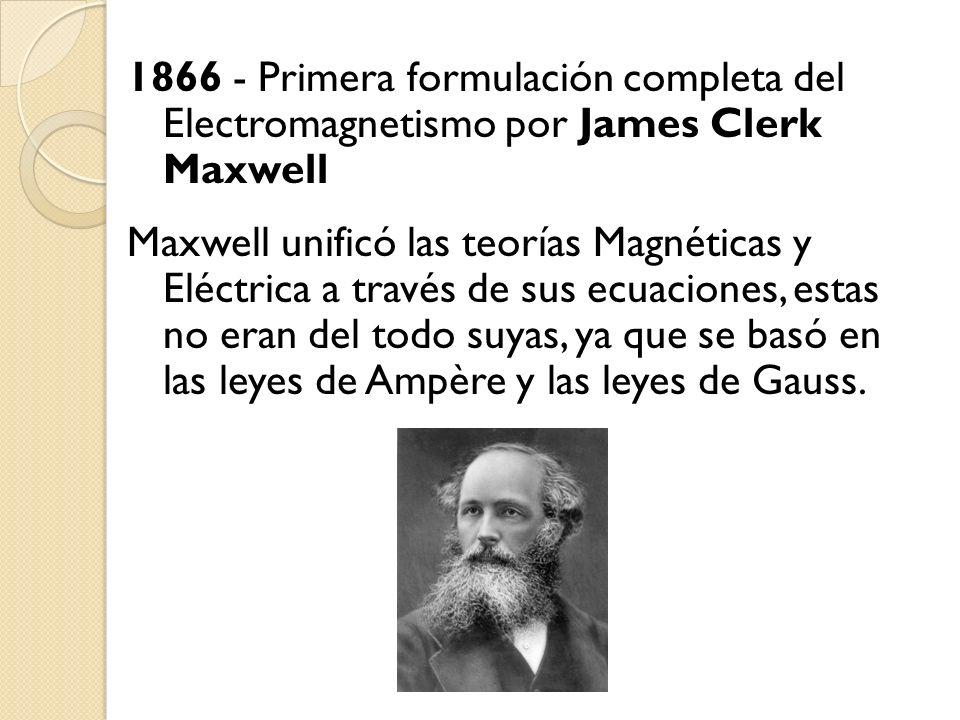 1866 - Primera formulación completa del Electromagnetismo por James Clerk Maxwell Maxwell unificó las teorías Magnéticas y Eléctrica a través de sus e