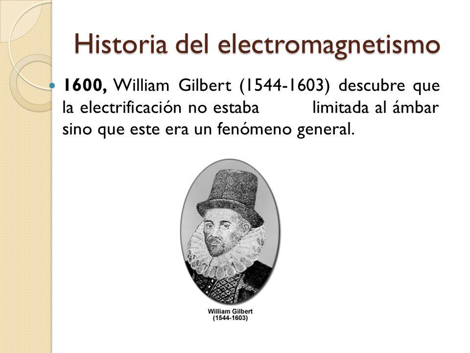 Historia del electromagnetismo 1600, William Gilbert (1544-1603) descubre que la electrificación no estaba limitada al ámbar sino que este era un fenó