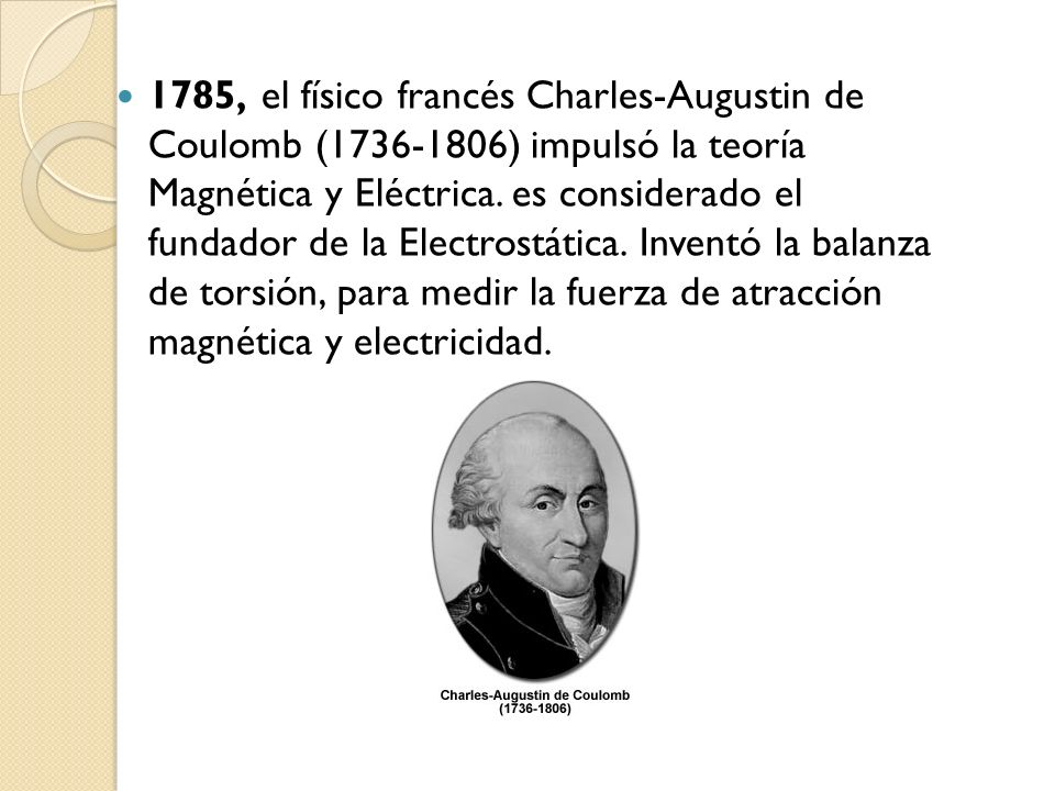 1785, el físico francés Charles-Augustin de Coulomb (1736-1806) impulsó la teoría Magnética y Eléctrica. es considerado el fundador de la Electrostáti