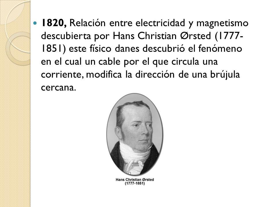 1820, Relación entre electricidad y magnetismo descubierta por Hans Christian Ørsted (1777- 1851) este físico danes descubrió el fenómeno en el cual u