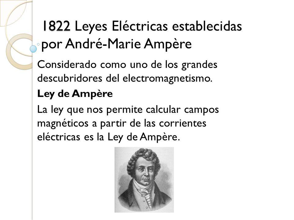1822 1822 Leyes Eléctricas establecidas por André-Marie Ampère Considerado como uno de los grandes descubridores del electromagnetismo. Ley de Ampère