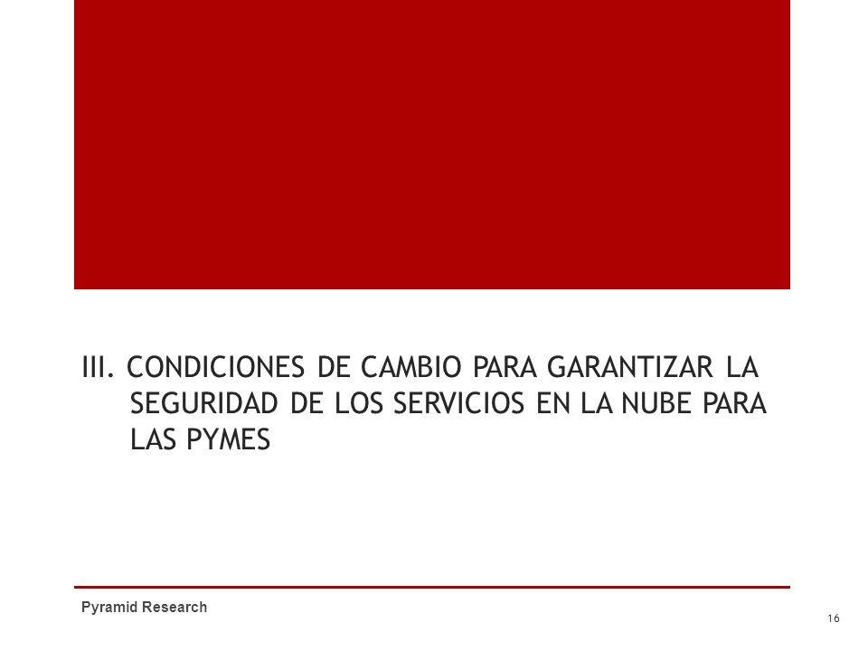 III. CONDICIONES DE CAMBIO PARA GARANTIZAR LA SEGURIDAD DE LOS SERVICIOS EN LA NUBE PARA LAS PYMES Pyramid Research 16