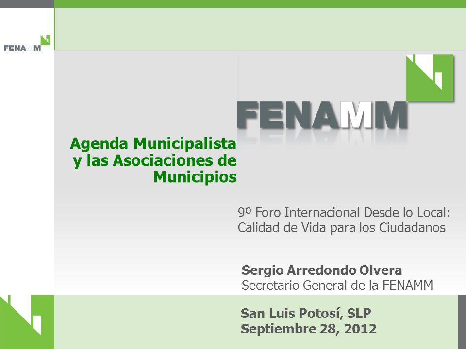 Agenda Municipalista y las Asociaciones de Municipios San Luis Potosí, SLP Septiembre 28, 2012 9º Foro Internacional Desde lo Local: Calidad de Vida para los Ciudadanos Sergio Arredondo Olvera Secretario General de la FENAMM