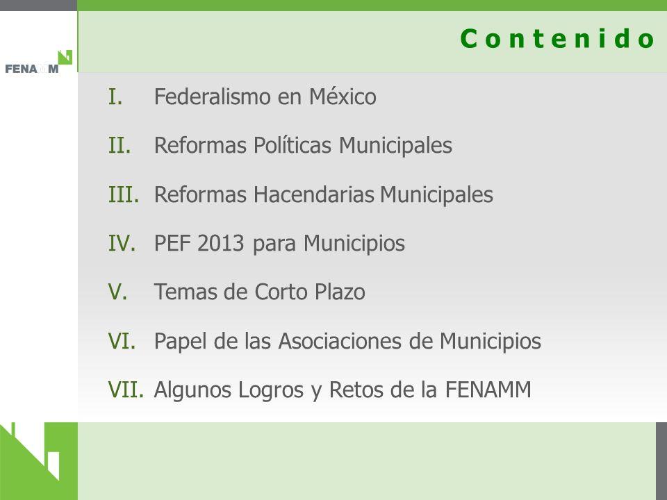 C o n t e n i d o I.Federalismo en México II.Reformas Políticas Municipales III.Reformas Hacendarias Municipales IV.PEF 2013 para Municipios V.Temas de Corto Plazo VI.Papel de las Asociaciones de Municipios VII.Algunos Logros y Retos de la FENAMM