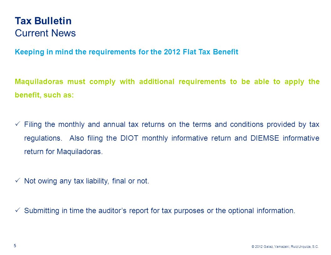 © 2012 Galaz, Yamazaki, Ruiz Urquiza, S.C. 5 Tax Bulletin Current News Keeping in mind the requirements for the 2012 Flat Tax Benefit Maquiladoras mus