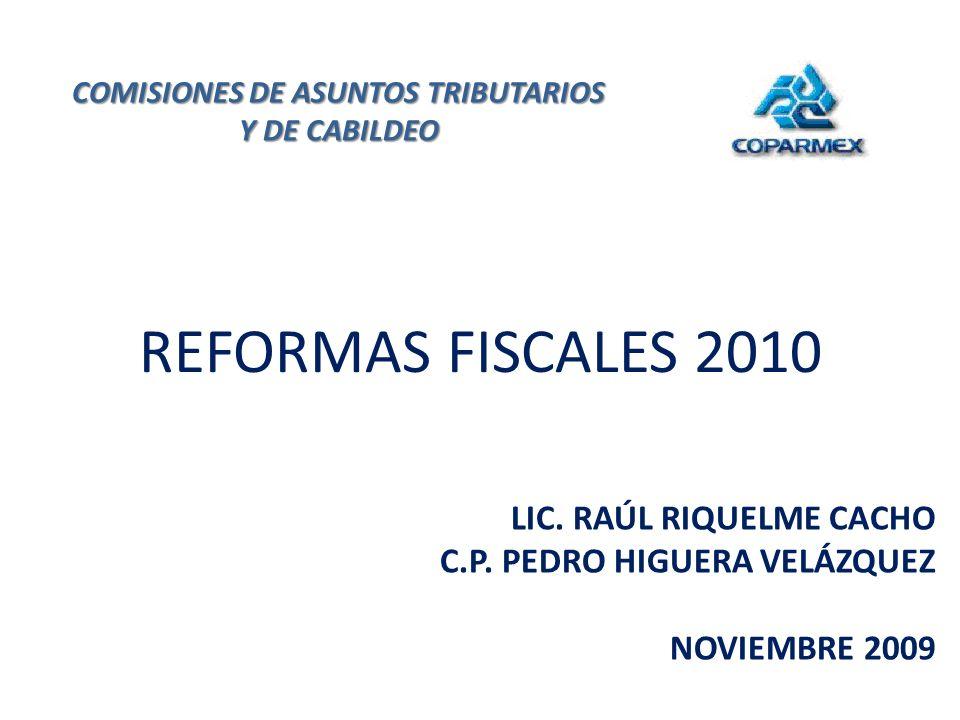 REFORMAS FISCALES 2010 LIC. RAÚL RIQUELME CACHO C.P. PEDRO HIGUERA VELÁZQUEZ NOVIEMBRE 2009 COMISIONES DE ASUNTOS TRIBUTARIOS Y DE CABILDEO