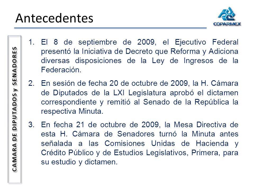 Antecedentes CAMARA DE DIPUTADOS y SENADORES 1.El 8 de septiembre de 2009, el Ejecutivo Federal presentó la Iniciativa de Decreto que Reforma y Adiciona diversas disposiciones de la Ley de Ingresos de la Federación.