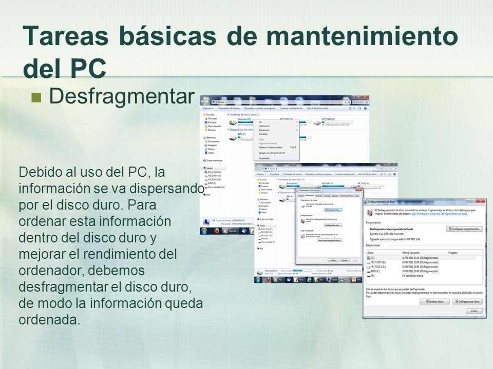 Tareas básicas de mantenimiento del PC Desfragmentar Debido al uso del PC, la información se va dispersando por el disco duro. Para ordenar esta infor