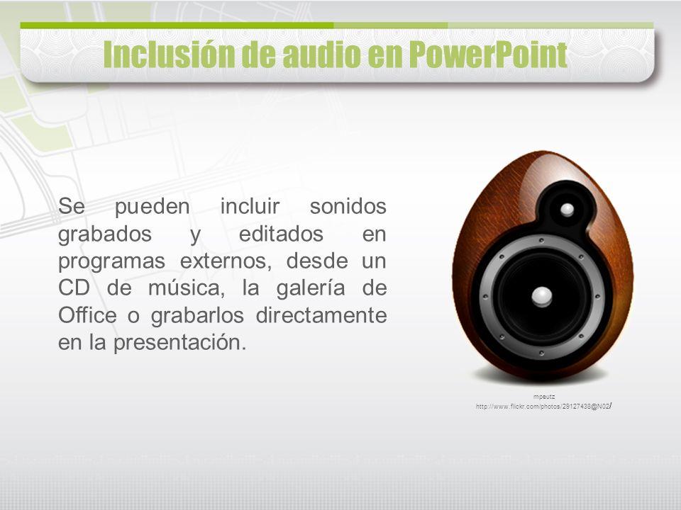 Inclusión de audio en PowerPoint Se pueden incluir sonidos grabados y editados en programas externos, desde un CD de música, la galería de Office o gr