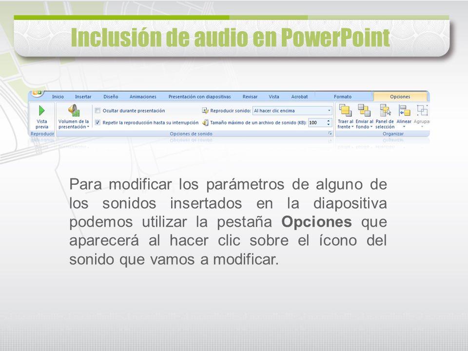Inclusión de audio en PowerPoint Para modificar los parámetros de alguno de los sonidos insertados en la diapositiva podemos utilizar la pestaña Opcio