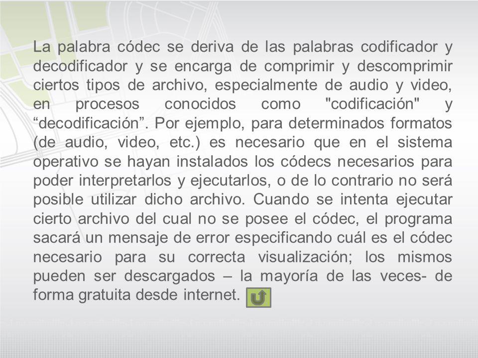 La palabra códec se deriva de las palabras codificador y decodificador y se encarga de comprimir y descomprimir ciertos tipos de archivo, especialment