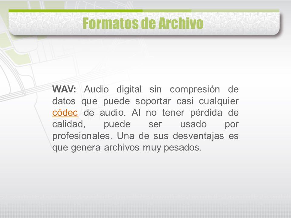 WAV: Audio digital sin compresión de datos que puede soportar casi cualquier códec de audio. Al no tener pérdida de calidad, puede ser usado por profe
