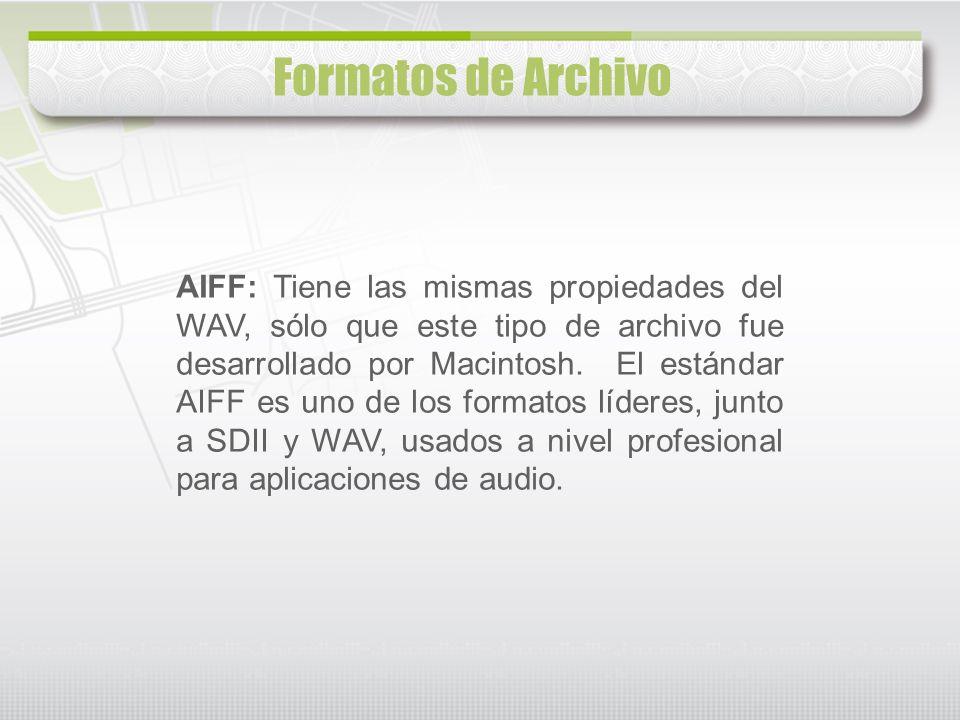 Formatos de Archivo AIFF: Tiene las mismas propiedades del WAV, sólo que este tipo de archivo fue desarrollado por Macintosh. El estándar AIFF es uno