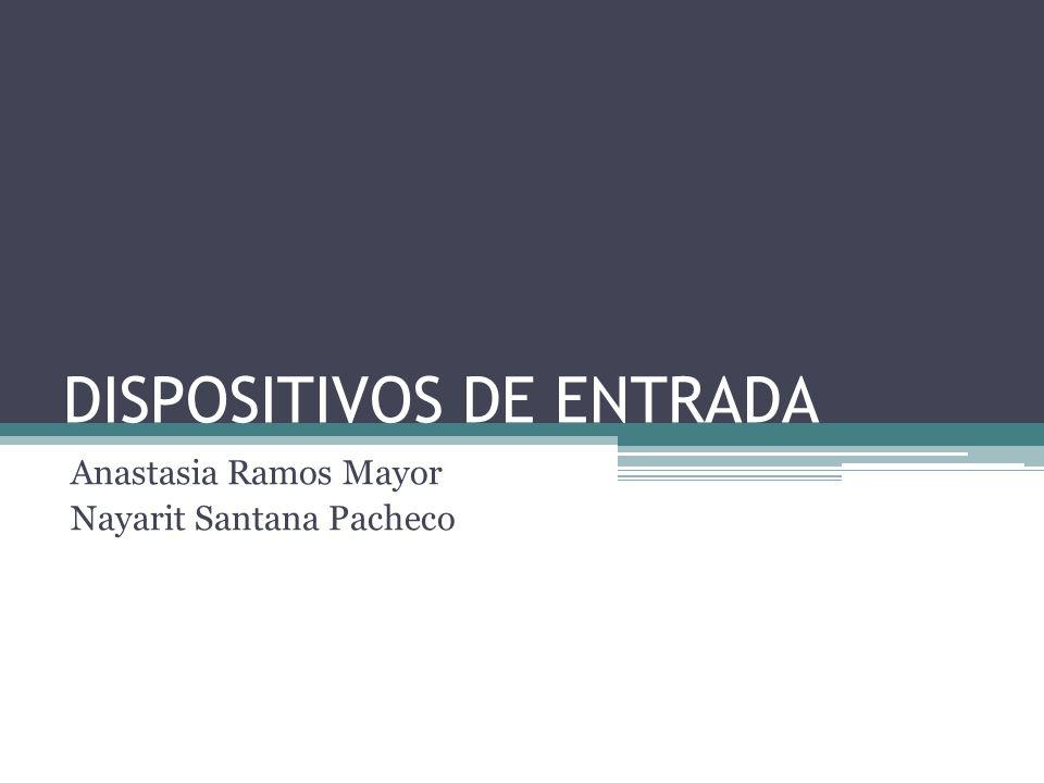 DISPOSITIVOS DE ENTRADA Anastasia Ramos Mayor Nayarit Santana Pacheco