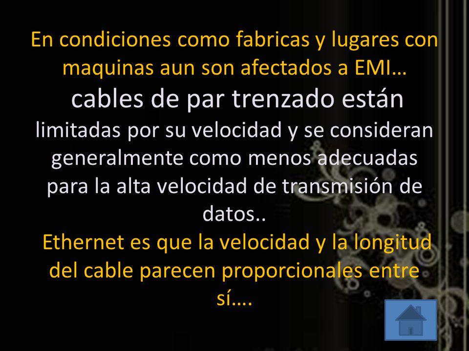 En condiciones como fabricas y lugares con maquinas aun son afectados a EMI… cables de par trenzado están limitadas por su velocidad y se consideran g