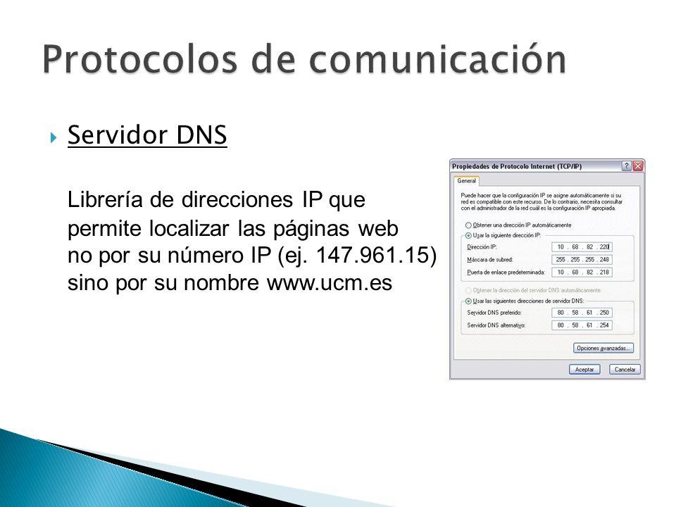 Servidor DNS Librería de direcciones IP que permite localizar las páginas web no por su número IP (ej. 147.961.15) sino por su nombre www.ucm.es