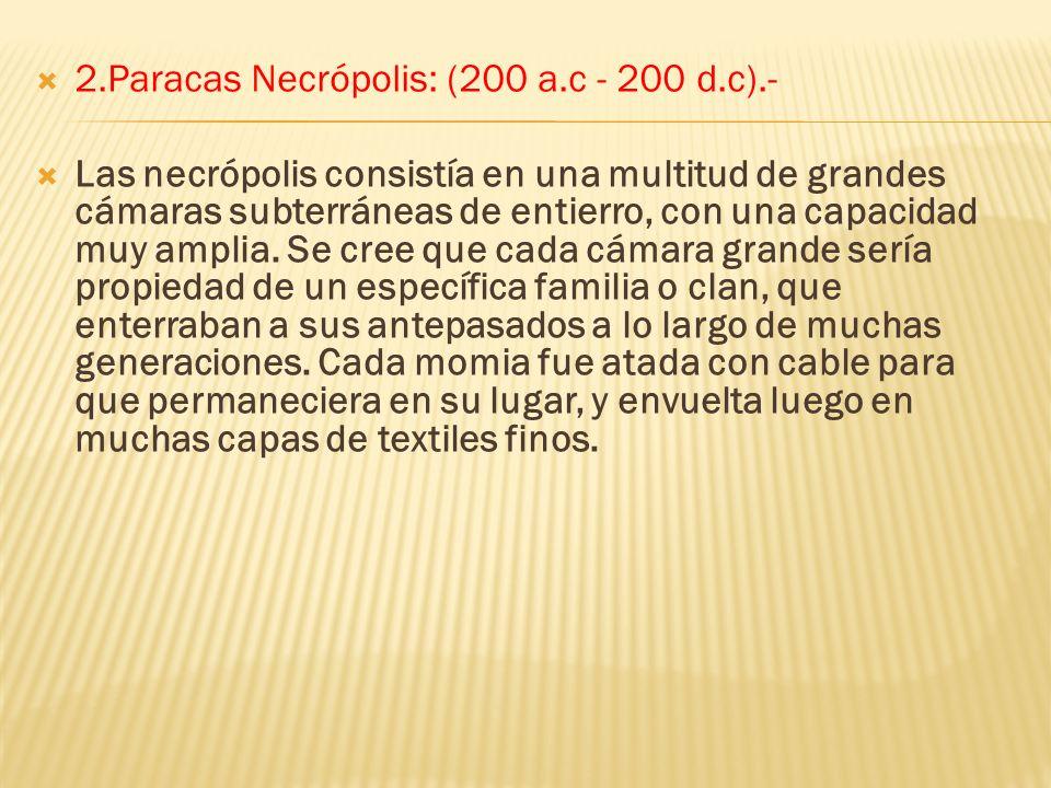 2.Paracas Necrópolis: (200 a.c - 200 d.c).- Las necrópolis consistía en una multitud de grandes cámaras subterráneas de entierro, con una capacidad muy amplia.