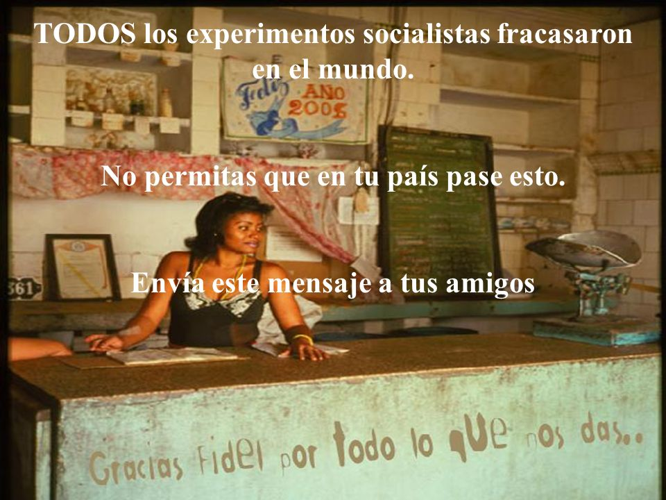 TODOS los experimentos socialistas fracasaron en el mundo. No permitas que en tu país pase esto. Envía este mensaje a tus amigos