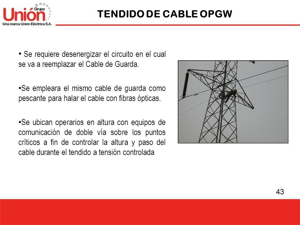 43 TENDIDO DE CABLE OPGW Se requiere desenergizar el circuito en el cual se va a reemplazar el Cable de Guarda. Se empleara el mismo cable de guarda c