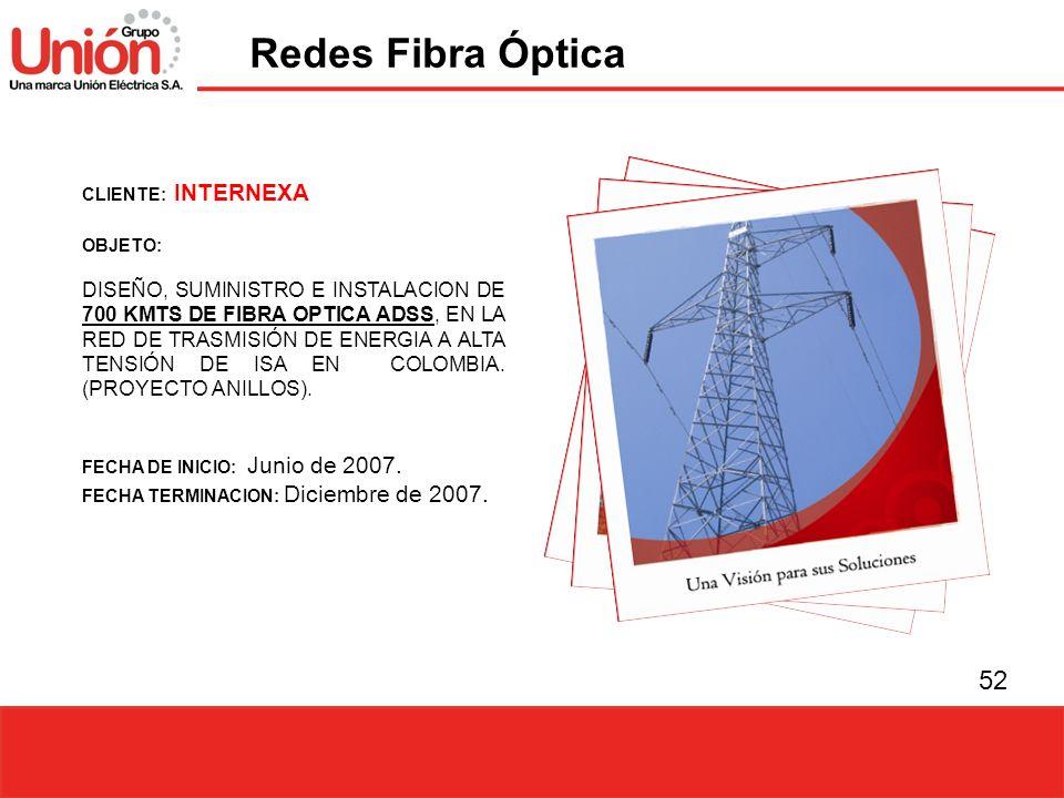52 CLIENTE: INTERNEXA OBJETO: DISEÑO, SUMINISTRO E INSTALACION DE 700 KMTS DE FIBRA OPTICA ADSS, EN LA RED DE TRASMISIÓN DE ENERGIA A ALTA TENSIÓN DE