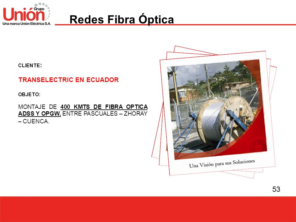53 CLIENTE : TRANSELECTRIC EN ECUADOR OBJETO: MONTAJE DE 400 KMTS DE FIBRA OPTICA ADSS Y OPGW. ENTRE PASCUALES – ZHORAY – CUENCA. Redes Fibra Óptica