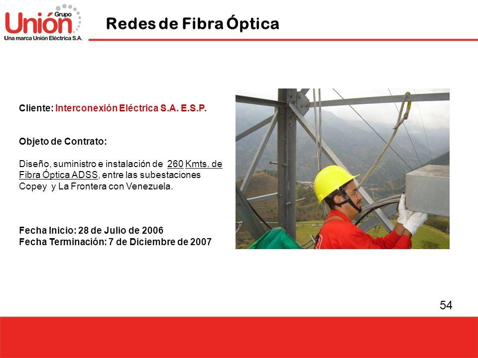 54 Redes de Fibra Óptica Cliente: Interconexión Eléctrica S.A. E.S.P. Objeto de Contrato: Diseño, suministro e instalación de 260 Kmts. de Fibra Óptic