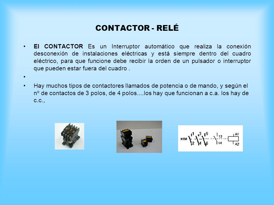 CONTACTOR - RELÉ El CONTACTOR Es un Interruptor automático que realiza la conexión desconexión de instalaciones eléctricas y está siempre dentro del c