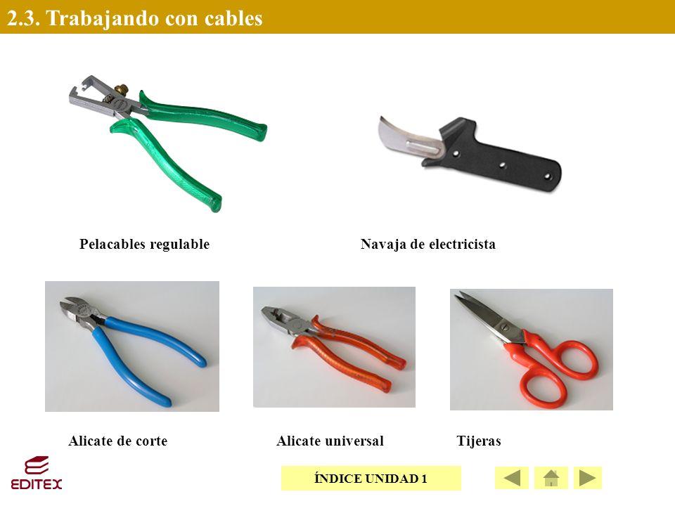 2.3. Trabajando con cables Pelacables regulableNavaja de electricista Alicate de corteAlicate universalTijeras ÍNDICE UNIDAD 1