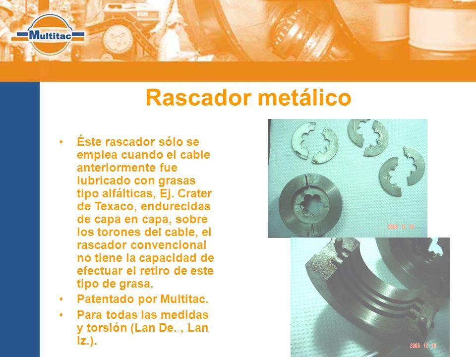 Rascador metálico Éste rascador sólo se emplea cuando el cable anteriormente fue lubricado con grasas tipo alfálticas, Ej. Crater de Texaco, endurecid