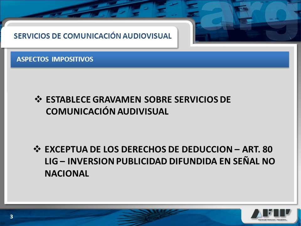ASPECTOS IMPOSITIVOS 3 ESTABLECE GRAVAMEN SOBRE SERVICIOS DE COMUNICACIÓN AUDIVISUAL SERVICIOS DE COMUNICACIÓN AUDIOVISUAL EXCEPTUA DE LOS DERECHOS DE DEDUCCION – ART.