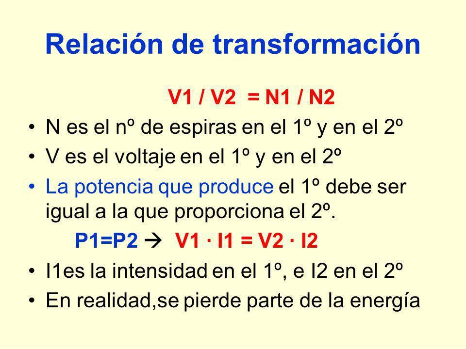 Relación de transformación V1 / V2 = N1 / N2 N es el nº de espiras en el 1º y en el 2º V es el voltaje en el 1º y en el 2º La potencia que produce el 1º debe ser igual a la que proporciona el 2º.