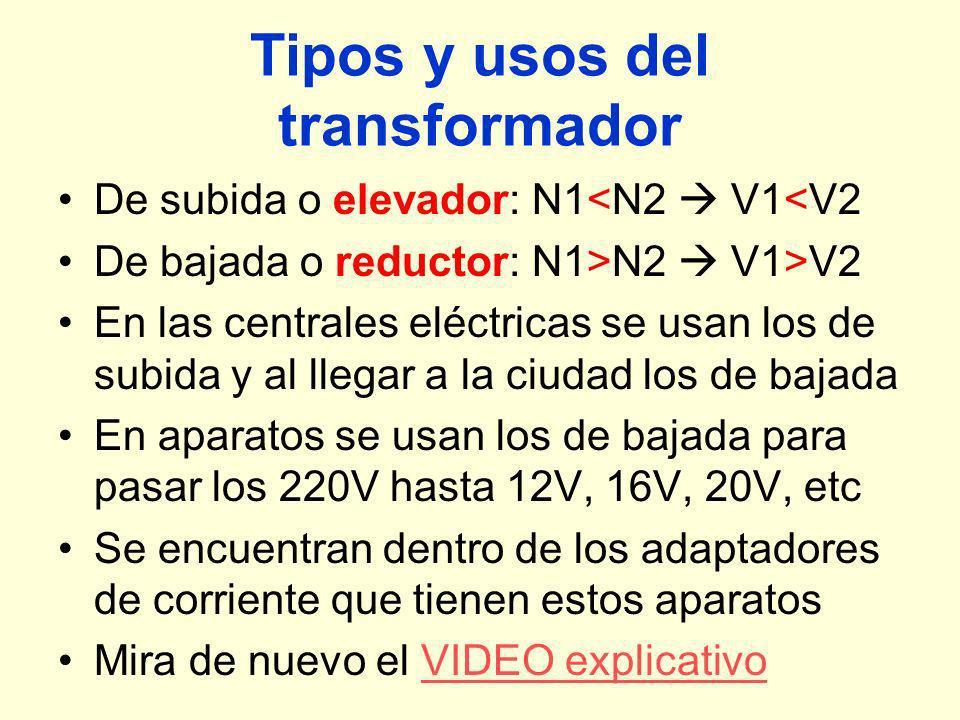 Tipos y usos del transformador De subida o elevador: N1<N2 V1<V2 De bajada o reductor: N1>N2 V1>V2 En las centrales eléctricas se usan los de subida y al llegar a la ciudad los de bajada En aparatos se usan los de bajada para pasar los 220V hasta 12V, 16V, 20V, etc Se encuentran dentro de los adaptadores de corriente que tienen estos aparatos Mira de nuevo el VIDEO explicativoVIDEO explicativo