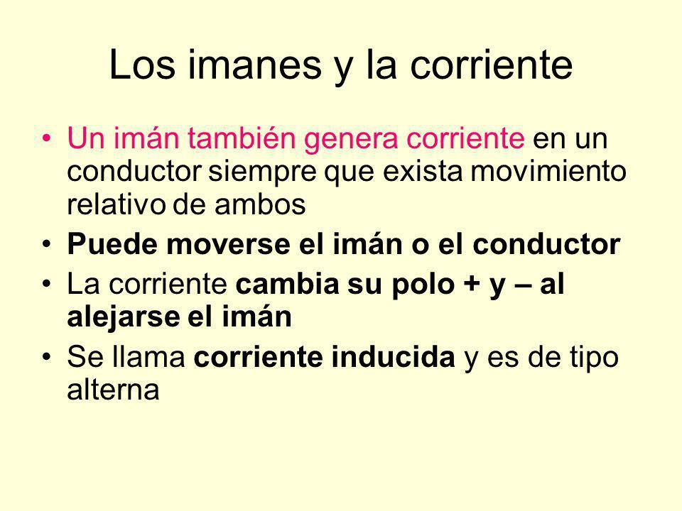 Los imanes y la corriente Un imán también genera corriente en un conductor siempre que exista movimiento relativo de ambos Puede moverse el imán o el conductor La corriente cambia su polo + y – al alejarse el imán Se llama corriente inducida y es de tipo alterna