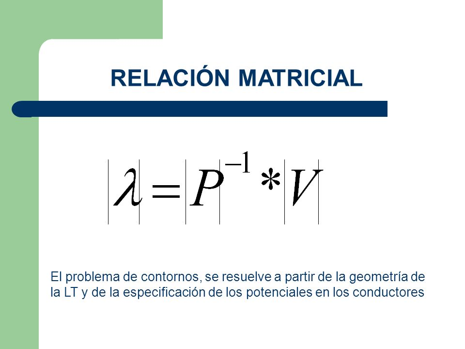 RELACIÓN MATRICIAL El problema de contornos, se resuelve a partir de la geometría de la LT y de la especificación de los potenciales en los conductores
