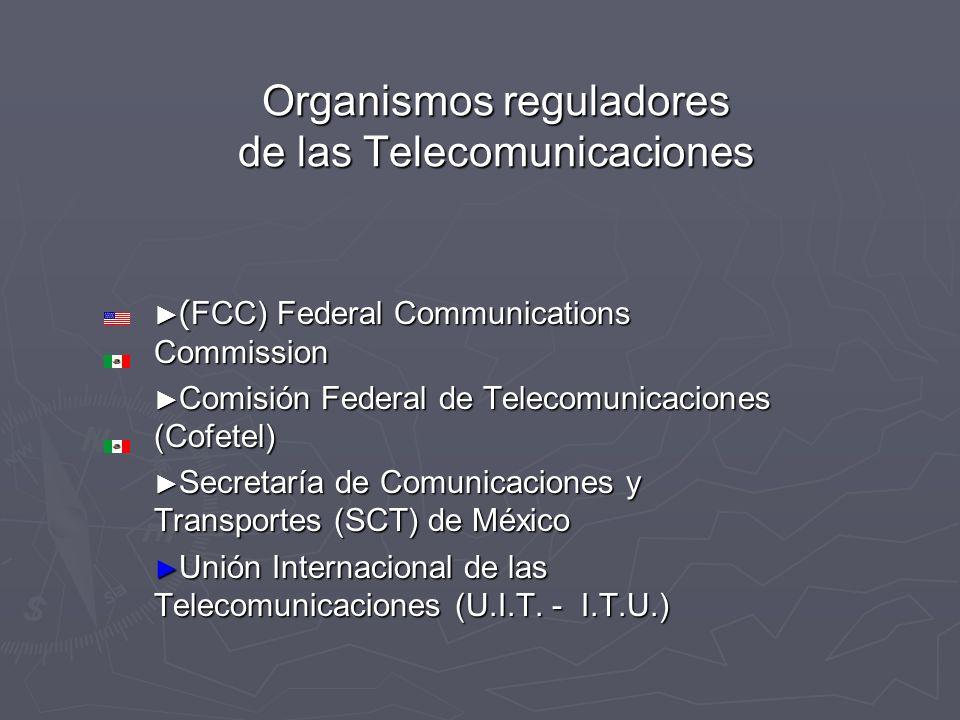 Organismos reguladores de las Telecomunicaciones ( FCC) Federal Communications Commission ( FCC) Federal Communications Commission Comisión Federal de