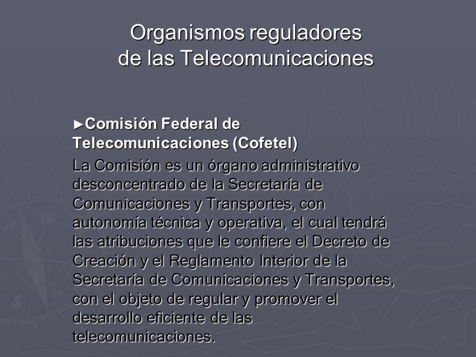 Organismos reguladores de las Telecomunicaciones Comisión Federal de Telecomunicaciones (Cofetel) Comisión Federal de Telecomunicaciones (Cofetel) La